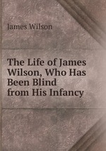 The Life of James Wilson, Who Has Been Blind from His Infancy