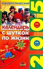 С шуткой по жизни: Юмористический календарь 2005 г