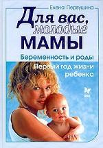 Для вас, молодые мамы. Беременность и роды. Первый год жизни ребенка