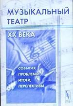 Музыкальный театр XX века: События, проблемы, итоги, перспективы