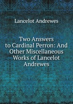 Two Answers to Cardinal Perron: And Other Miscellaneous Works of Lancelot Andrewes