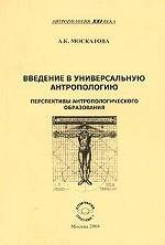 Введение в универсальную антропологию. Перспективы антропологического образования. Учебное пособие