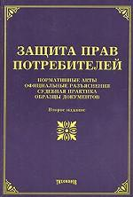 Защита прав потребителей: нормативные акты, официальные разъяснения, судебная практика, образцы документов