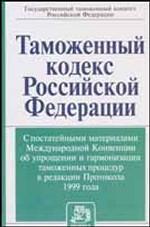 Таможенный кодекс РФ с постатейными материалами Международной Конвенции об упрощении и гармонизации таможенных процедур в редакции Протокола 1999 года