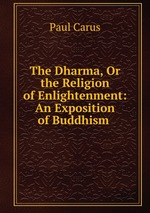 The Dharma, Or the Religion of Enlightenment: An Exposition of Buddhism