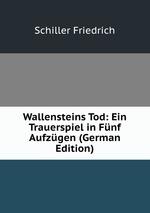 Wallensteins Tod: Ein Trauerspiel in Fnf Aufzgen (German Edition)