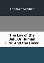 The Lay of the Bell, Or Human Life: And the Diver