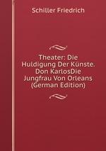 Theater: Die Huldigung Der Knste. Don KarlosDie Jungfrau Von Orleans (German Edition)