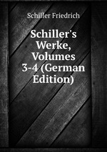 Schiller`s Werke, Volumes 3-4 (German Edition)