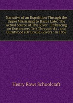 Narrative of an Expedition Through the Upper Mississippi to Itasca Lake: The Actual Source of This River : Embracing an Exploratory Trip Through the . and Burntwood (Or Broule) Rivers : In 1832