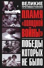 """Пламя """"холодной войны"""". Победы, которых не было"""