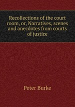 Recollections of the court room, or, Narratives, scenes and anecdotes from courts of justice