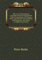 The Law of International Copyright: Between England and France in Literature, the Drama, Music, and the Fine Arts, Analysed and Explained . the Whole in English and French