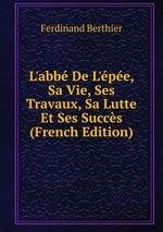 L`abb De L`pe, Sa Vie, Ses Travaux, Sa Lutte Et Ses Succs (French Edition)