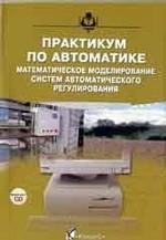 Практикум по автоматике: Математическое моделирование систем автоматического регулирования: Учебное пособие для вузов