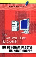Информатика. 100 практических заданий по основам работы на компьютере
