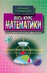 Весь курс математики: полный справочник