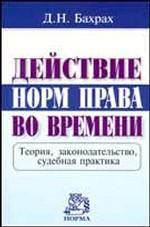 Действие норм права во времени Теория, законодательство, судебная практика //Бахрах Д. Н