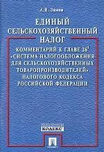 """Единый сельскохозяйственный налог. Комментарий к главе 26.1 """"Система налогообложения для сельскохозяйственных товаропроизводителей"""" Налогового кодекса Российской Федерации"""