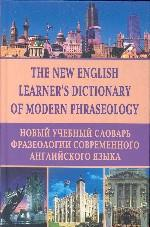The new learner`s dictionary of modern phraseology. Новый учебный словарь фразеологии современного английского языка
