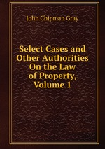 Select Cases and Other Authorities On the Law of Property, Volume 1