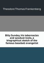Обложка книги Billy Sunday, his tabernacles and sawdust trails, a biographical sketch of the famous baseball evangelist