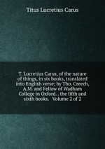 Обложка книги T. Lucretius Carus, of the nature of things, in six books, translated into English verse; by Tho. Creech, A.M. and Fellow of Wadham College in Oxford. . the fifth and sixth books.   Volume 2 of 2