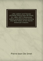 Life, Letters and Travels of Father Pierre-Jean De Smet, S.J., 1801-1873: Missionary Labors and Adventures Among the Wild Tribes of the North American Indians