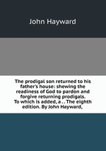 The prodigal son returned to his father`s house: shewing the readiness of God to pardon and forgive returning prodigals. To which is added, a . . The eighth edition. By John Hayward,