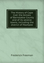 The History of Cape Cod: the Annals of Barnstable County and of its several towns, including the district of Mashpee