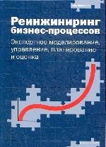 Реинжиниринг бизнес-процессов. Экспертное моделирование, управление, планирование и оценка