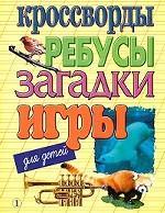 Кроссворды, ребусы, загадки, игры для детей. Выпуск 1