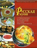 Русская кухня. Лучшие рецепты классической русской кухни на самые изысканные вкусы