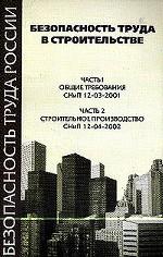 Безопасность труда в строительстве. Часть 1. Общие требования. СНиП 12-03-2001. Часть 2. Строительное производство. СНиП 12-04-2002