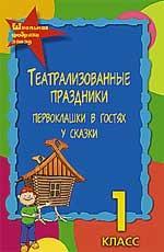 Театрализованные праздники. 1-й класс : первоклашки в гостях у сказки, 3-е издание