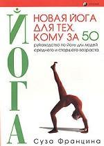 Новая йога для тех, кому за 50: обратите вспять процессы старения. Руководство по йоге для людей среднего и старшего возраста