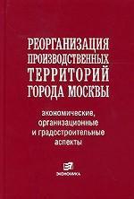 Реорганизация производственных территорий г. Москвы: экономические, организационные и градостроительные аспекты