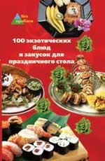 100 экзотических блюд и закусок для праздничного стола