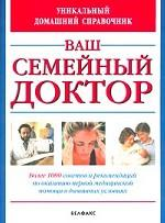 Ваш семейный доктор. Уникальный домашний справочник. Более 1000 советов и рекомендаций по оказанию первой медицинской помощи в домашних условиях