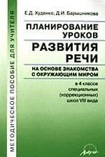 Планирование уроков развития речи на основе знакомства с окружающим миром в 4 классе специальных (коррекционных) школ VIII вида. Методическое пособие для учителя