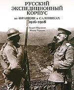 Русский экспедиционный корпус во Франции и Салониках. 1916-1918 = Le corps expeditionnaire Russe en France et a Saonique. 1916-1918