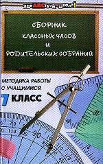 Сборник классных часов и родительских собраний. Методика работы с учащимися. 7 класс