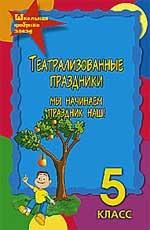 Театрализованные праздники: 5 класс: Мы начинаем праздник наш, 3-е издание