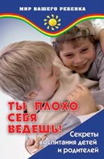 Ты плохо себя ведешь! Секреты воспитания детей и родителей