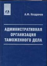 Административная организация таможенного дела. Учебно-практическое пособие