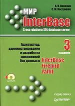 Мир InterBase. Архитектура, администрирование и разработка приложений баз данных. 3-е издание, дополненное +CD