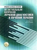 Сборник учебных пособий по актуальным вопросам лучевой диагностики и лучевой терапии