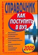 Как поступить в вуз 2005. Справочник для поступающих в вузы Москвы и Московской области
