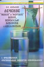 """Лечение """"живой"""" и """"мертвой"""" водой, перекисью водорода и кислородом, с приложением оригинальных рецептов оздоровления"""