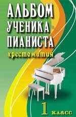 Альбом ученика-пианиста: 1 класс: хрестоматия педагогического репертуара